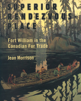 Superior Rendezvous-Place: Fort William in the Canadian Fur Trade - Morrison, Jean