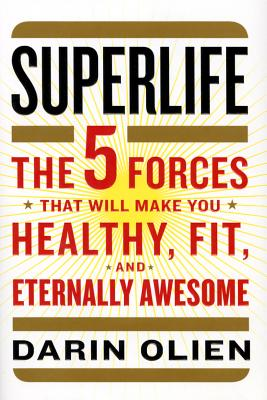 Superlife: The 5 Forces That Will Make You Healthy, Fit, and Eternally Awesome - Olien, Darin