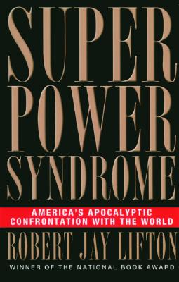 Superpower Syndrome: America's Apocalyptic Confrontation with the World - Lifton, Robert Jay