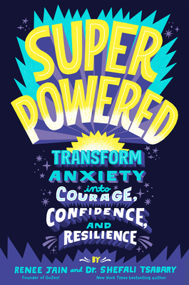 Superpowered: Transform Anxiety Into Courage, Confidence, and Resilience - Jain, Renee, and Tsabary, Shefali