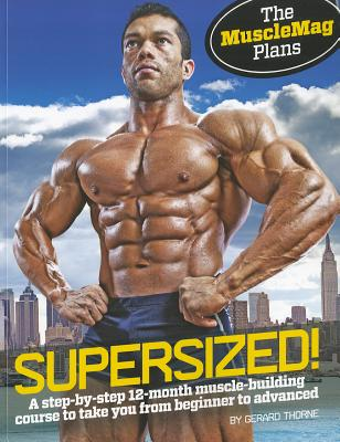 Supersized!: A Step-By-Step 12-Month Muscle-Building Course to Take You from Beginner to Advanced - Thorne, Gerard