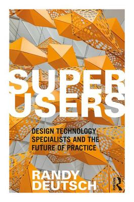 Superusers: Design Technology Specialists and the Future of Practice - Deutsch, Randy