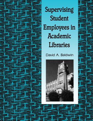 Supervising Student Employees in Academic Libraries: A Handbook - Baldwin, David A, Professor