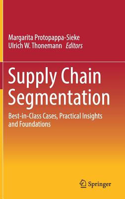 Supply Chain Segmentation: Best-in-Class Cases, Practical Insights and Foundations - Protopappa-Sieke, Margarita (Editor), and Thonemann, Ulrich (Editor)