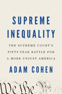 Supreme Inequality: The Supreme Court's Fifty-Year Battle for a More Unjust America - Cohen, Adam