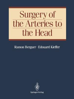 Surgery of the Arteries to the Head - Berguer, Ramon, MD, PhD, and Kieffer, Edouard
