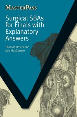 Surgical SBAs for Finals with Explanatory Answers - Thomas, Hester, and MacGarrow, Iain