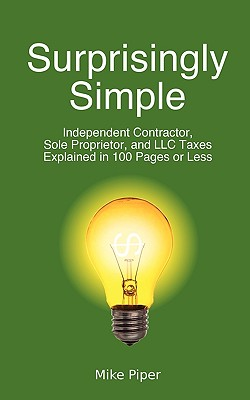 Surprisingly Simple: Independent Contractor, Sole Proprietor, and LLC Taxes Explained in 100 Pages or Less - Piper, Mike