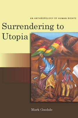 Surrendering to Utopia: An Anthropology of Human Rights - Goodale, Mark