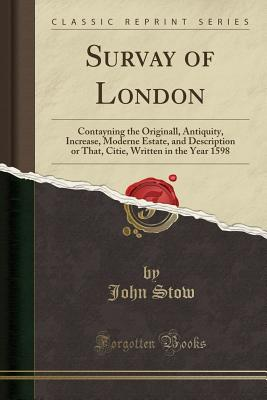 Survay of London: Contayning the Originall, Antiquity, Increase, Moderne Estate, and Description or That, Citie, Written in the Year 1598 (Classic Reprint) - Stow, John
