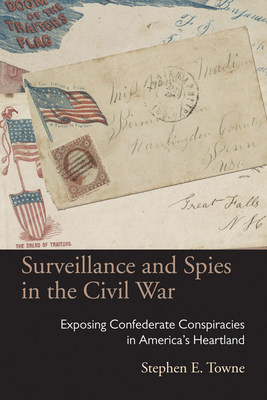 Surveillance and Spies in the Civil War: Exposing Confederate Conspiracies in America's Heartland - Towne, Stephen E