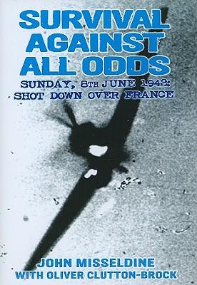 Survival Against All Odds: Sunday, 8 June 1942: Shot Down Over France - Misseldine, John, and Clutton-Brock, Oliver