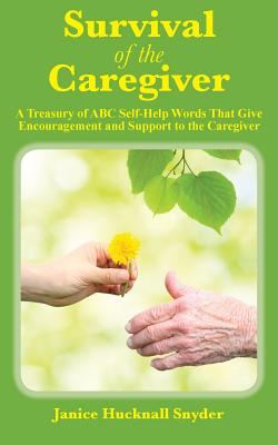 Survival of the Caregiver: A Treasury of ABC Self-Help Words That Give Encouragement and Support to the Caregiver - Snyder, Janice Hucknall