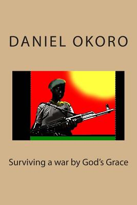 Surviving a war by God's Grace - Okoro, Daniel N