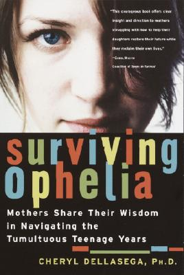 Surviving Ophelia: Mothers Share Their Wisdom in Navigating the Tumultuous Teenage Years - Dellasega, Cheryl, PH.D.