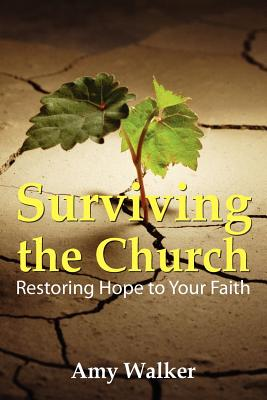Surviving the Church: Restoring Hope to Your Faith - Walker, Amy