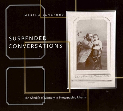 Suspended Conversations: The Afterlife of Memory in Photographic Albums - Langford, Martha