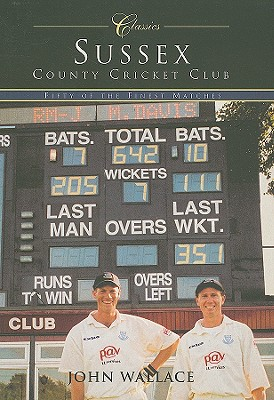 Sussex County Cricket Club: Fifty of the Finest Matches - Wallace, John