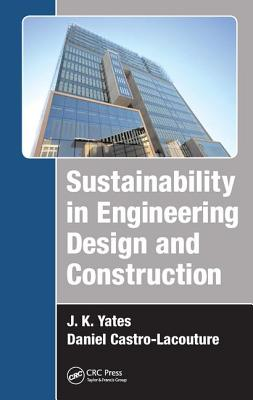 Sustainability in Engineering Design and Construction - Yates, J. K., and Castro-Lacouture, Daniel