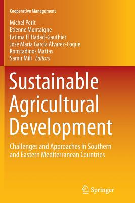 Sustainable Agricultural Development: Challenges and Approaches in Southern and Eastern Mediterranean Countries - Petit, Michel (Editor), and Montaigne, Etienne (Editor), and El Hadad-Gauthier, Fatima (Editor)