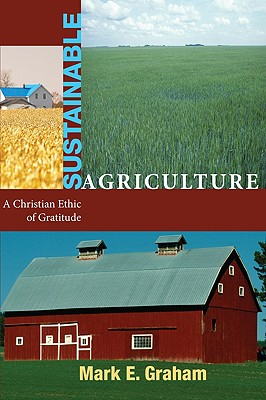 Sustainable Agriculture: A Christian Ethic of Gratitude - Graham, Mark E