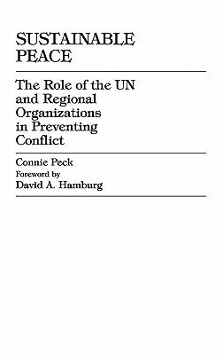 Sustainable Peace: The Role of the Un and Regional Organizations in Preventing Conflict - Peck, Connie, and Hamburg, David A, MD (Foreword by)
