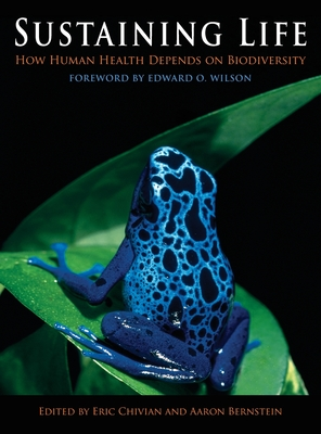 Sustaining Life: How Human Health Depends on Biodiversity - Chivian, Eric (Editor), and Bernstein, Aaron (Editor), and Wilson, Edward Osborne (Foreword by)
