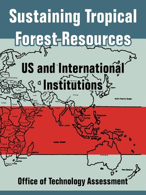 Sustaining Tropical Forest Resources: Us and International Institutions - Office of Technology Assessment, Of Technology Assessment, and Congress of the United States, Of The United States
