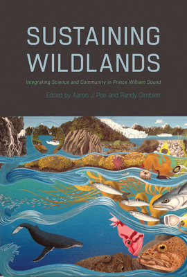 Sustaining Wildlands: Integrating Science and Community in Prince William Sound - Poe, Aaron J (Editor), and Gimblett, Randy (Editor)