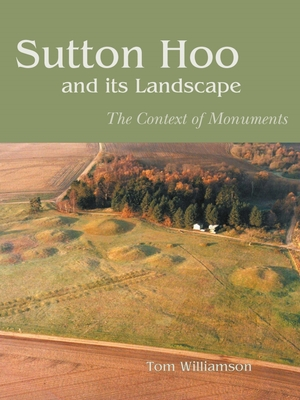 Sutton Hoo and Its Landscape: The Context of Monuments - Williamson, Tom, Professor