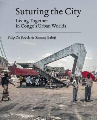 Suturing the City: Living Together in Congo's Urban Worlds - Boeck, Filip de, and Baloji, Sammy (Photographer)