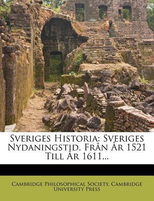 Sveriges Historia: Sveriges Nydaningstid, Fr N R 1521 Till R 1611... - Society, Cambridge Philosophical