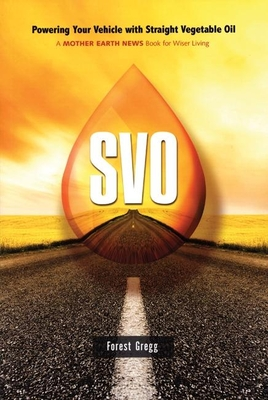 SVO: Powering Your Vehicle with Straight Vegetable Oil - Gregg, Forest, and Goodwin, Christopher