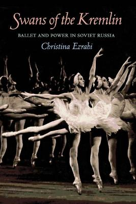 Swans of the Kremlin: Ballet and Power in Soviet Russia - Ezrahi, Christina