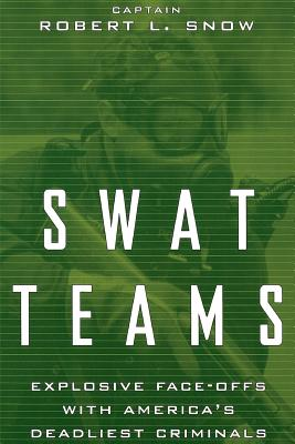 Swat Teams: Explosive Face-Offs with America's Deadliest Criminals - Snow, Robert L, Captain