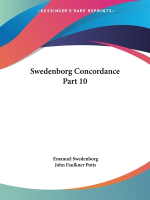 Swedenborg Concordance Part 10 - Swedenborg, Emanuel, and Potts, John Faulkner (Editor)
