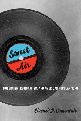 Sweet Air: Modernism, Regionalism, and American Popular Song - Comentale, Edward P