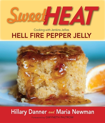 Sweet Heat: Cooking with Jenkins Jellies Hell Fire Pepper Jelly - Danner, Hillary, and Newman, Maria, and Paltrow, Gwyneth (Foreword by)