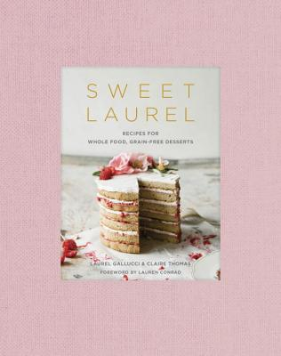 Sweet Laurel: Recipes for Whole Food, Grain-Free Desserts: A Baking Book - Gallucci, Laurel, and Thomas, Claire, and Conrad, Lauren (Foreword by)