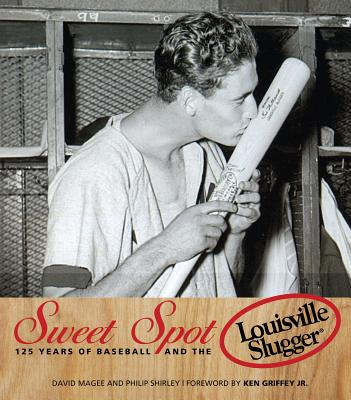 Sweet Spot: 125 Years of Baseball and the Louisville Slugger - Magee, David, and Shirley, Philip, and Griffey Jr, Ken (Foreword by)