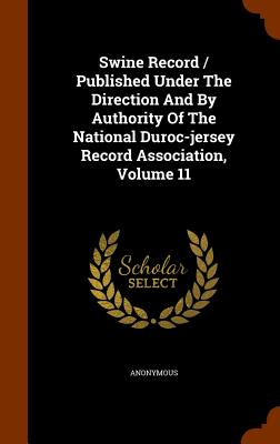 Swine Record / Published Under the Direction and by Authority of the National Duroc-Jersey Record Association, Volume 11 - Anonymous