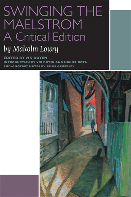 Swinging the Maelstrom: A Critical Edition - Lowry, Malcolm, and Doyen, Vik (Editor), and Mota, Miguel (Introduction by)