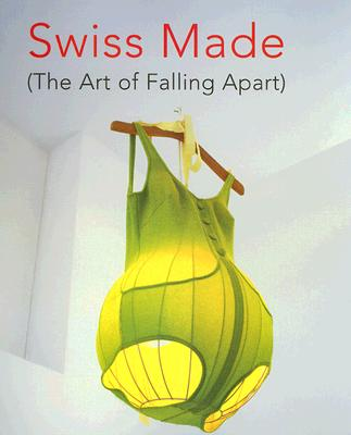 Swiss Made: (The Art of Falling Apart) - Antille, Emmanuelle, and Buchel, Christoph, and Cahn, Miriam