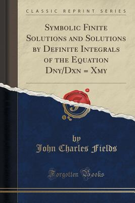 Symbolic Finite Solutions and Solutions by Definite Integrals of the Equation Dny/Dxn = Xmy (Classic Reprint) - Fields, John Charles