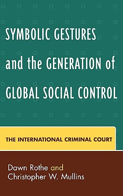 Symbolic Gestures and the Generation of Global Social Control: The International Criminal Court - Rothe, Dawn, Professor