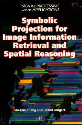 Symbolic Projection for Image Information Retrieval and Spatial Reasoning: Theory, Applications and Systems for Image Information Retrieval and Spatial Reasoning - Chang, Shi-Kuo (Editor), and Jungert, Erland (Editor), and Green, Richard C (Editor)