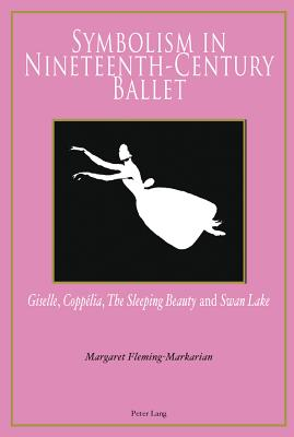 "Symbolism in Nineteenth-Century Ballet: ""Giselle"", ""Coppelia"", ""The Sleeping Beauty"" and ""Swan Lake"" - Fleming-Markarian, Margaret"
