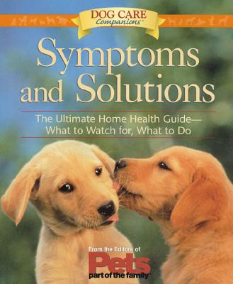 Symptoms and Solutions: The Ultimate Home Health Guide-- What to Watch For, What to Do - The Editors of Pets Part of the Family