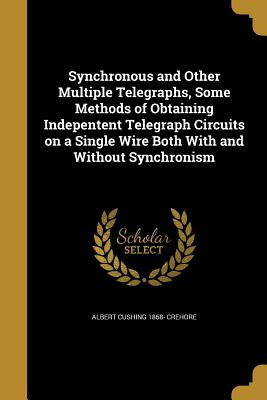 Synchronous and Other Multiple Telegraphs, Some Methods of Obtaining Indepentent Telegraph Circuits on a Single Wire Both with and Without Synchronism - Crehore, Albert Cushing 1868-