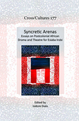 Syncretic Arenas: Essays on Postcolonial African Drama and Theatre for Esiaba Irobi - Diala, Isidore